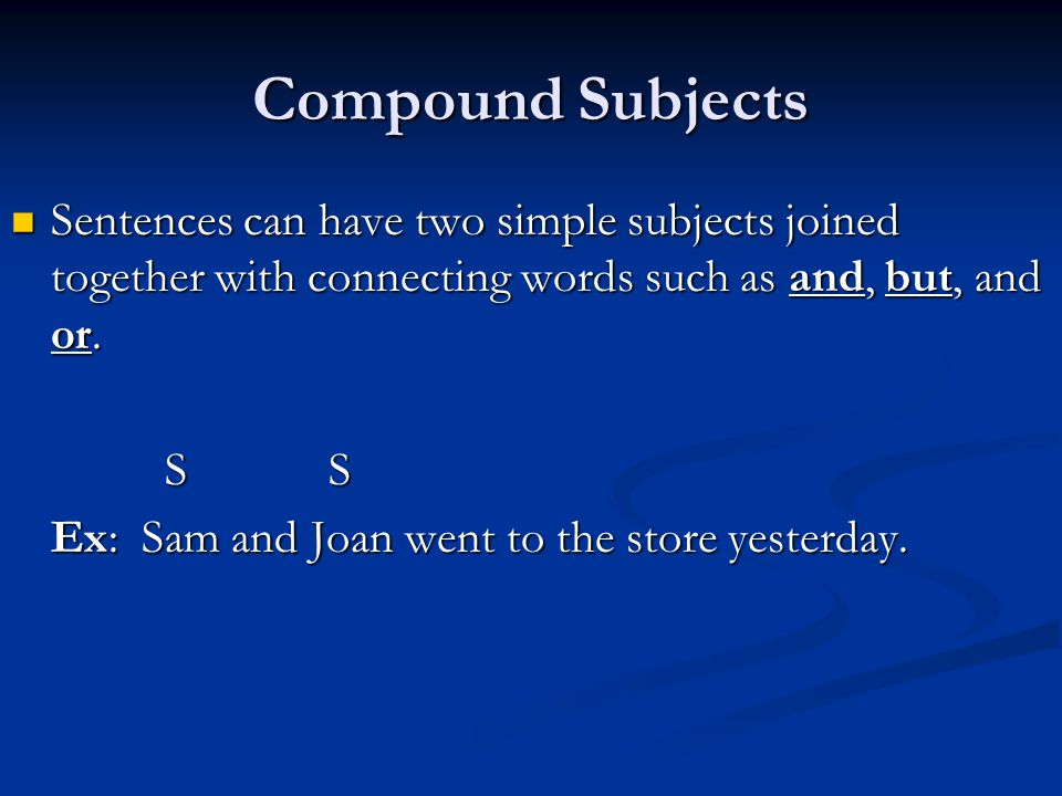 Compound Subjects Sentences can have two simple subjects joined together with connecting words such as and, but, and or.