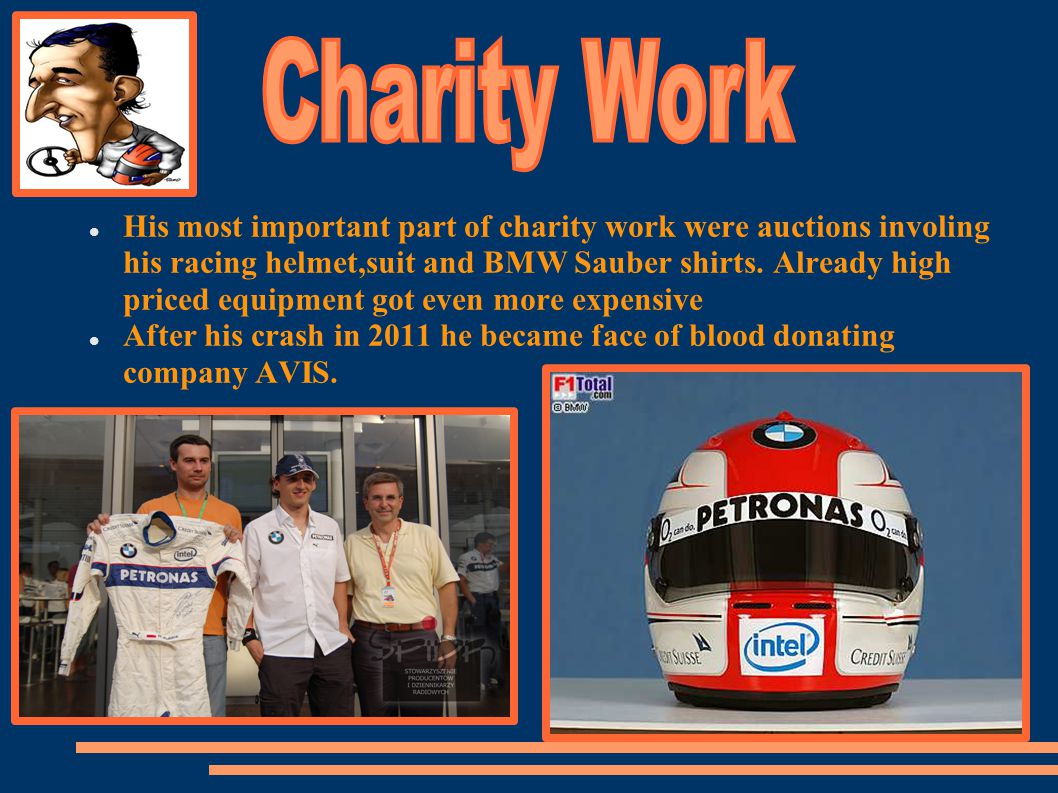 His most important part of charity work were auctions involing his racing helmet,suit and BMW Sauber shirts.