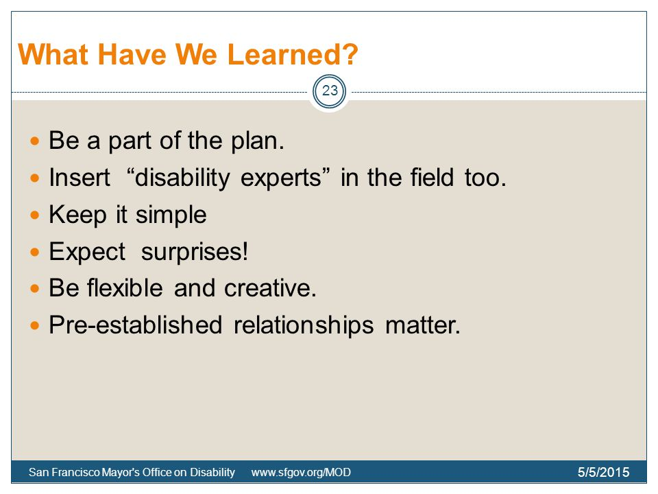 What Have We Learned. Be a part of the plan. Insert disability experts in the field too.