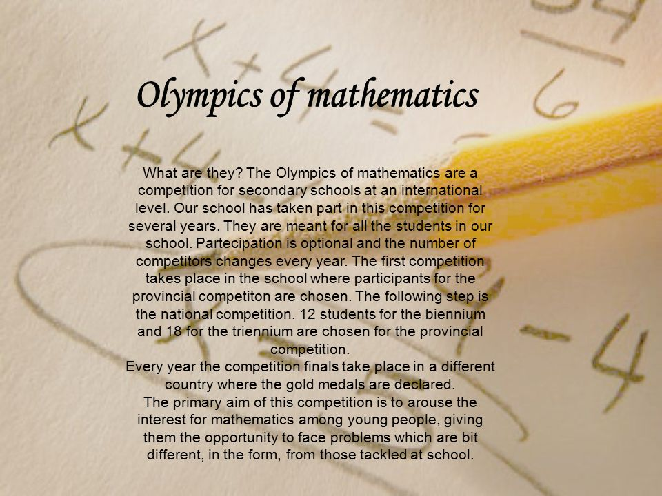 What are they? The Olympics of mathematics are a competition for secondary schools at an international level. Our school has taken part in this compet