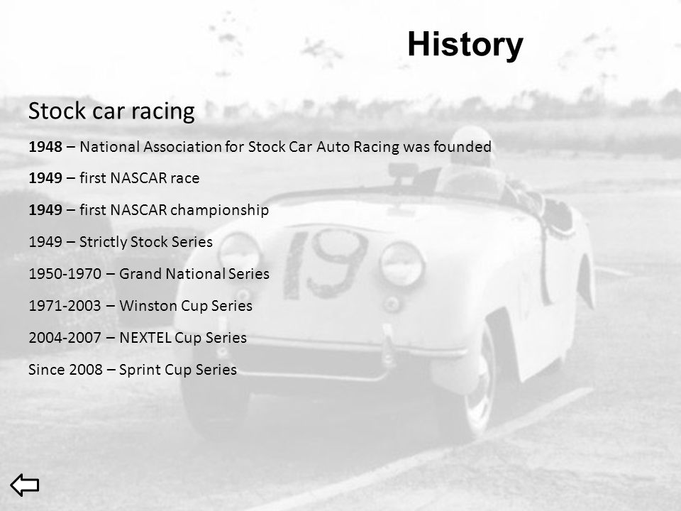 History 1948 – National Association for Stock Car Auto Racing was founded 1949 – first NASCAR race 1949 – first NASCAR championship Stock car racing 1