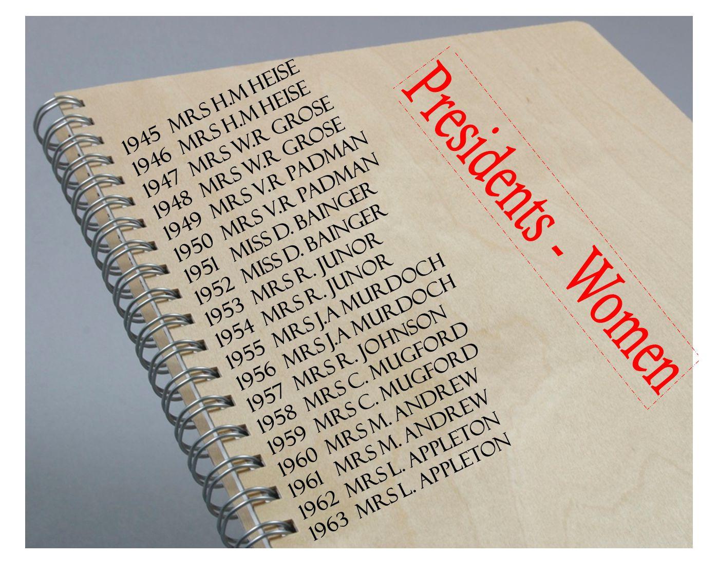 1946 MRS H.M HEISE 1947 MRS W.R GROSE 1948 MRS W.R GROSE 1949 MRS V.R PADMAN 1950 MRS V.R PADMAN 1951 MISS D. BAINGER 1952 MISS D. BAINGER 1953 MRS R.