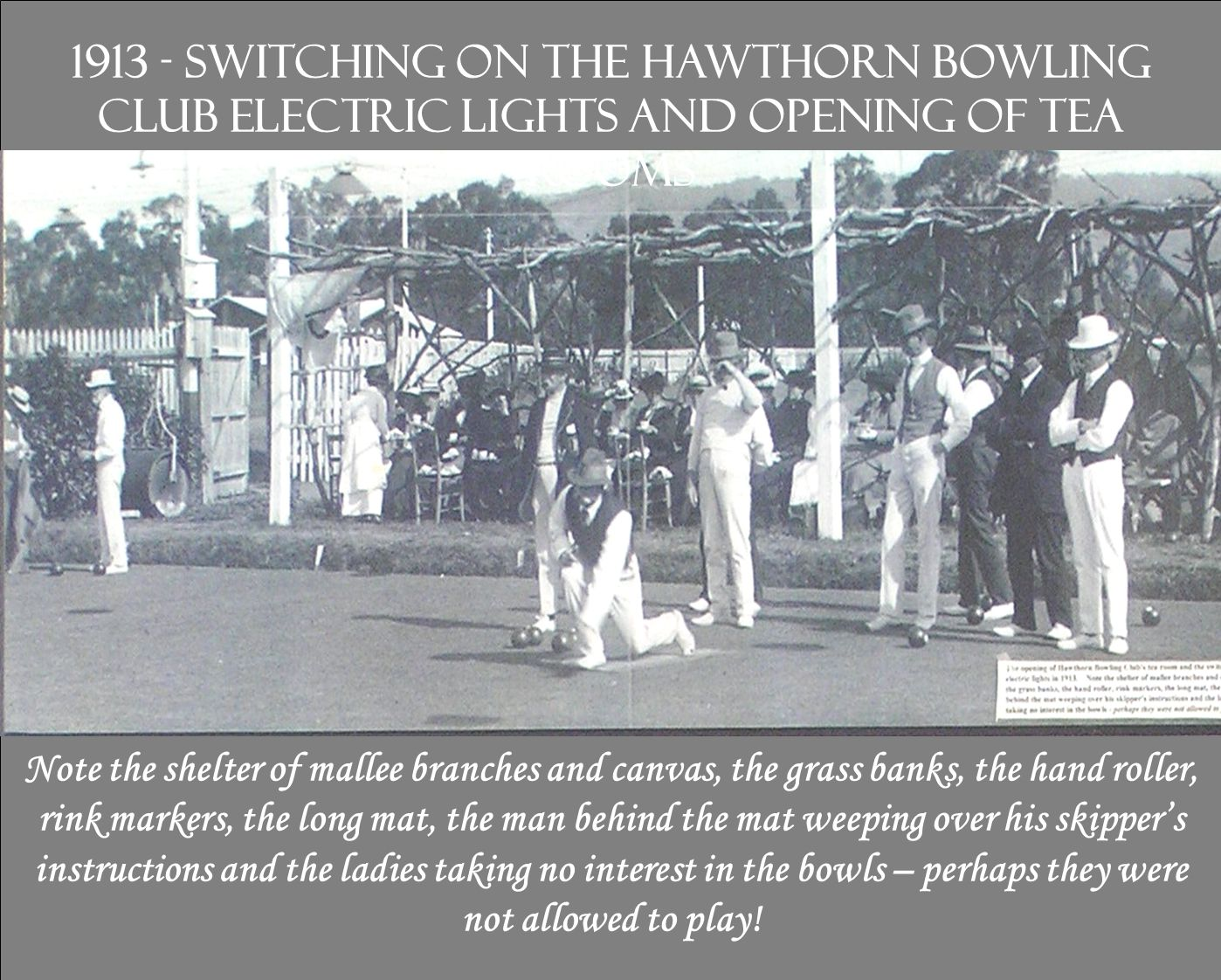 1913 - switching on the Hawthorn Bowling Club electric lights and opening of Tea Rooms Note the shelter of mallee branches and canvas, the grass banks
