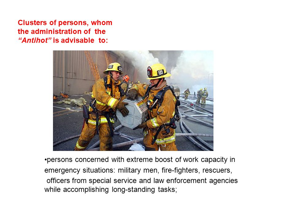 persons concerned with extreme boost of work capacity in emergency situations: military men, fire-fighters, rescuers, officers from special service and law enforcement agencies while accomplishing long-standing tasks; Clusters of persons, whom the administration of the Antihot is advisable to: