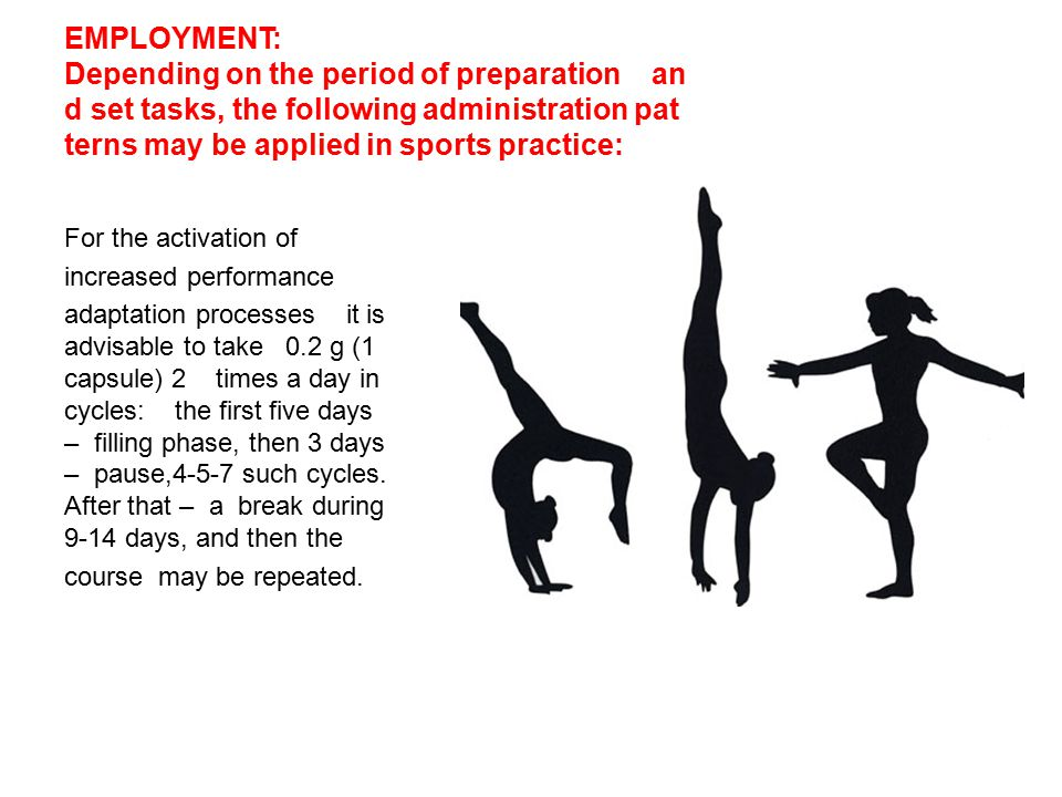 EMPLOYMENT: Depending on the period of preparation an d set tasks, the following administration pat terns may be applied in sports practice: For the activation of increased performance adaptation processes it is advisable to take 0.2 g (1 capsule) 2 times a day in cycles: the first five days – filling phase, then 3 days – pause,4-5-7 such cycles.