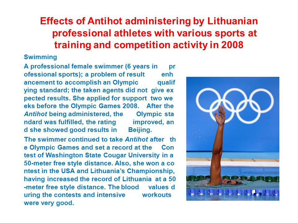 Effects of Antihot administering by Lithuanian professional athletes with various sports at training and competition activity in 2008 Swimming A professional female swimmer (6 years in pr ofessional sports); a problem of result enh ancement to accomplish an Olympic qualif ying standard; the taken agents did not give ex pected results.