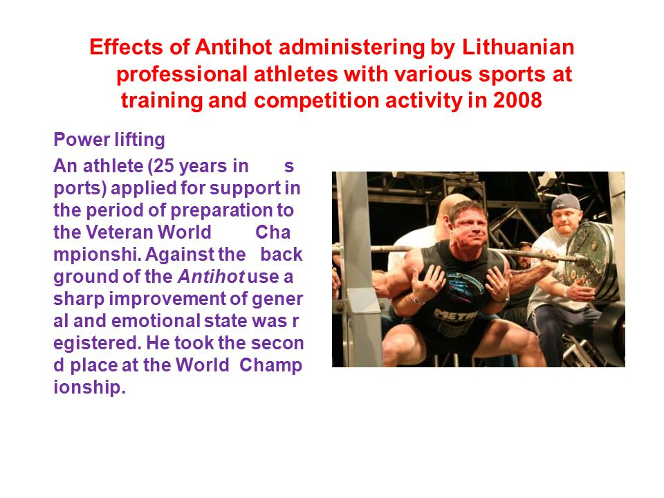 Effects of Antihot administering by Lithuanian professional athletes with various sports at training and competition activity in 2008 Power lifting An athlete (25 years in s ports) applied for support in the period of preparation to the Veteran World Cha mpionshi.