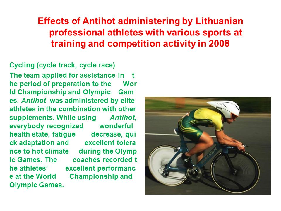 Effects of Antihot administering by Lithuanian professional athletes with various sports at training and competition activity in 2008 Cycling (cycle track, cycle race) The team applied for assistance in t he period of preparation to the Wor ld Championship and Olympic Gam es.