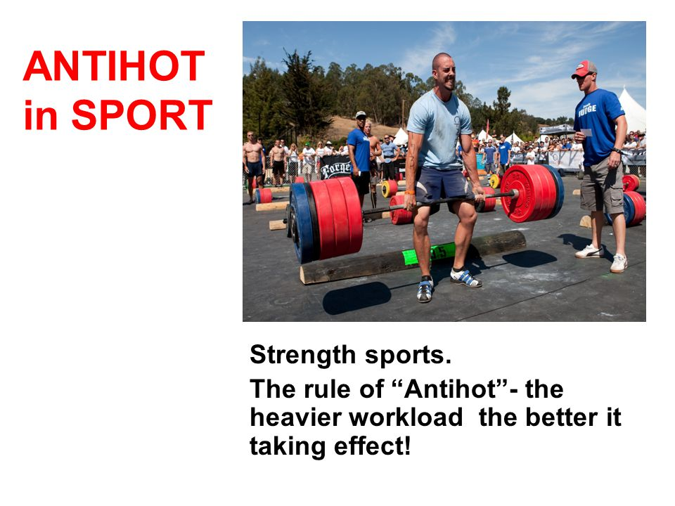 Strength sports. The rule of Antihot - the heavier workload the better it taking effect.