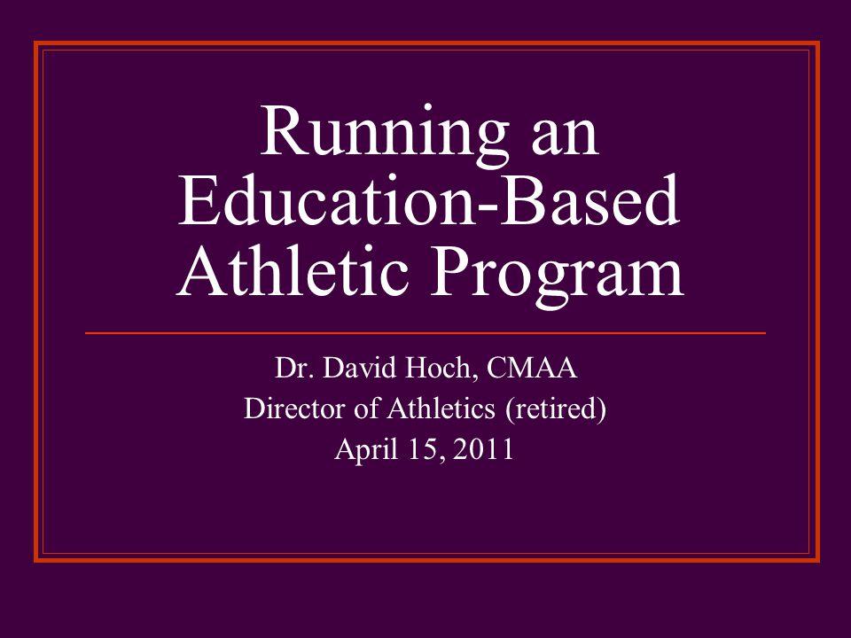 Running an Education-Based Athletic Program Dr. David Hoch, CMAA Director of Athletics (retired) April 15, 2011