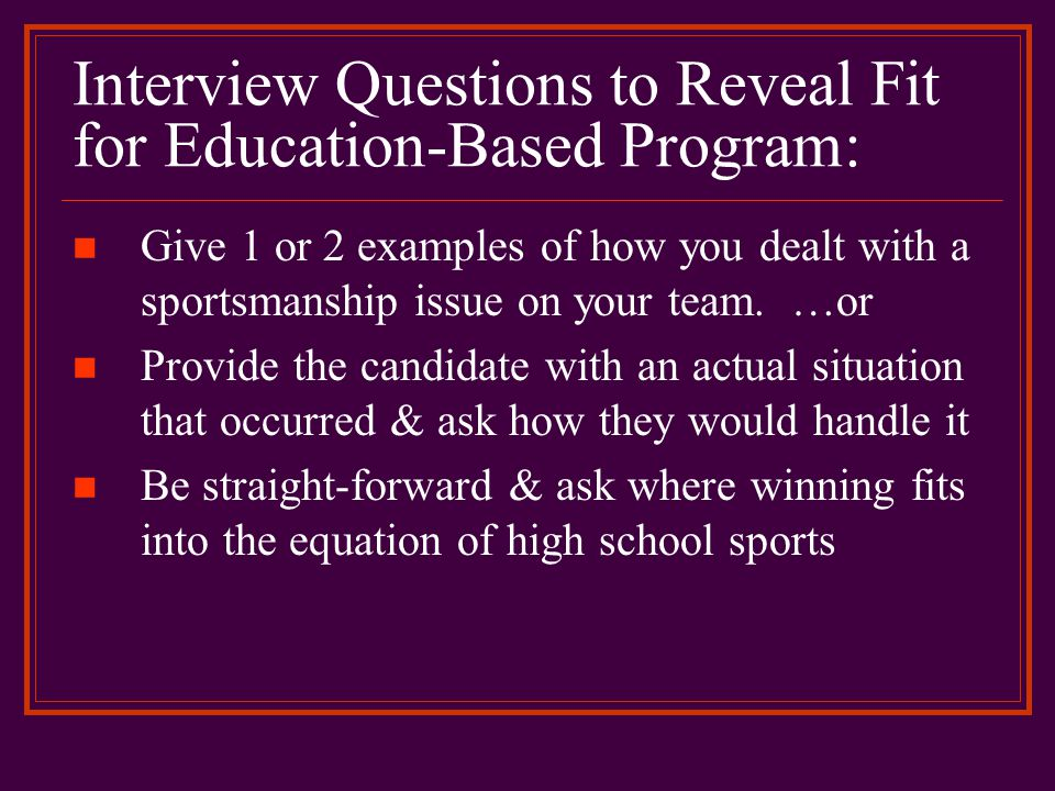 Interview Questions to Reveal Fit for Education-Based Program: Give 1 or 2 examples of how you dealt with a sportsmanship issue on your team. …or Prov