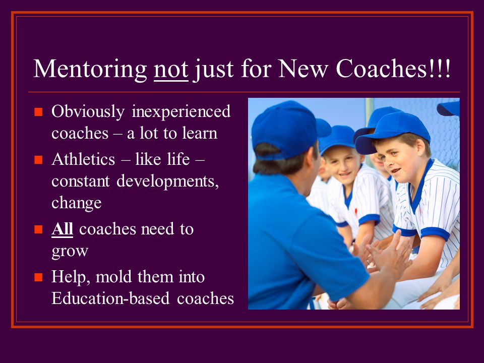 Mentoring not just for New Coaches!!! Obviously inexperienced coaches – a lot to learn Athletics – like life – constant developments, change All coach