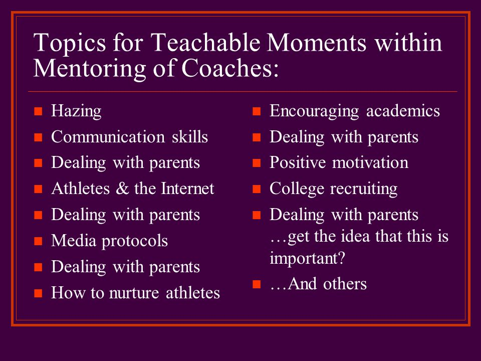 Topics for Teachable Moments within Mentoring of Coaches: Hazing Communication skills Dealing with parents Athletes & the Internet Dealing with parent