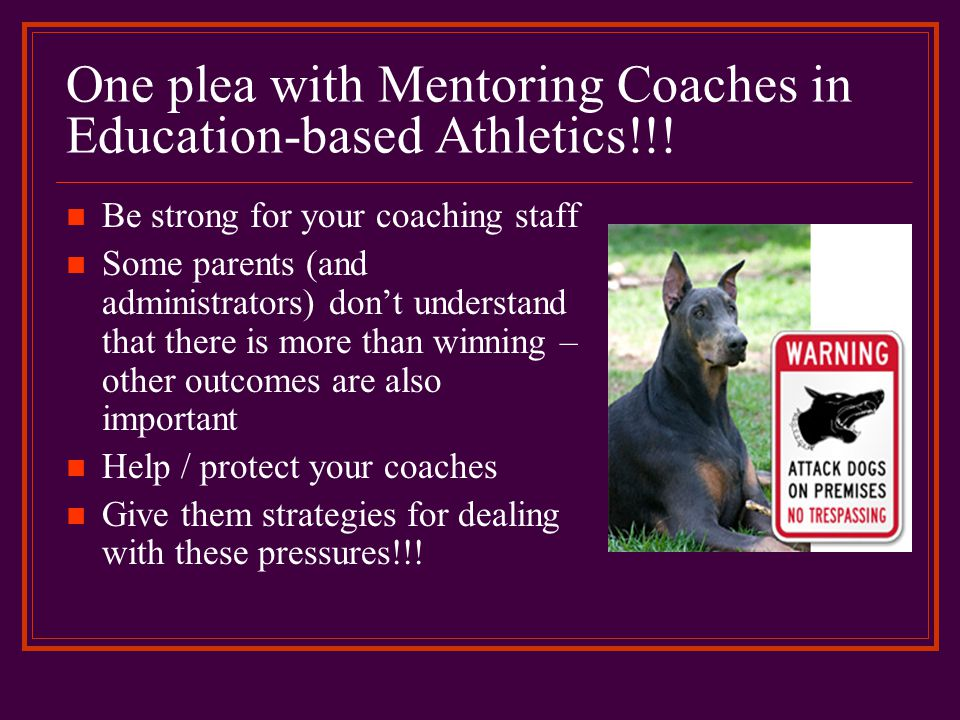 One plea with Mentoring Coaches in Education-based Athletics!!! Be strong for your coaching staff Some parents (and administrators) don't understand t