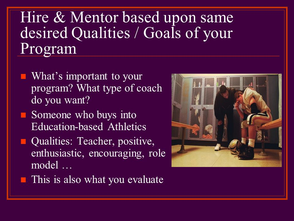 Hire & Mentor based upon same desired Qualities / Goals of your Program What's important to your program? What type of coach do you want? Someone who