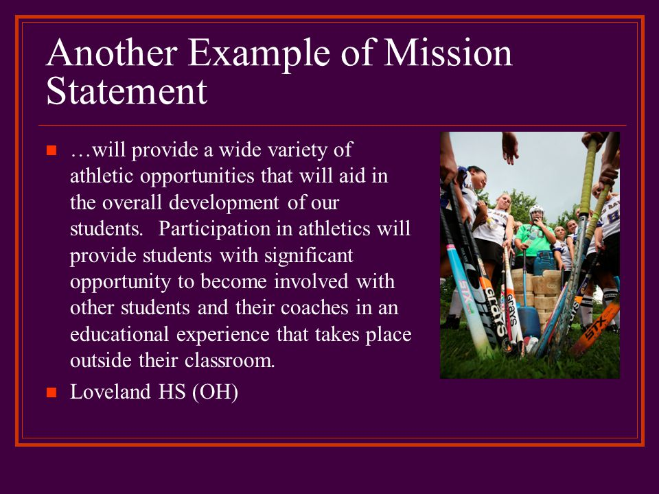 Another Example of Mission Statement …will provide a wide variety of athletic opportunities that will aid in the overall development of our students.
