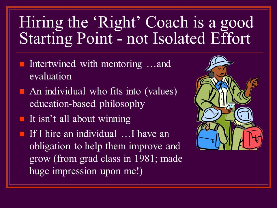 Hiring & Mentoring Ties-in with Evaluation in Education-based Athletics W-L record should have no bearing Litmus test: Are your athletes having a good experience, learning & representing school in exemplary fashion.