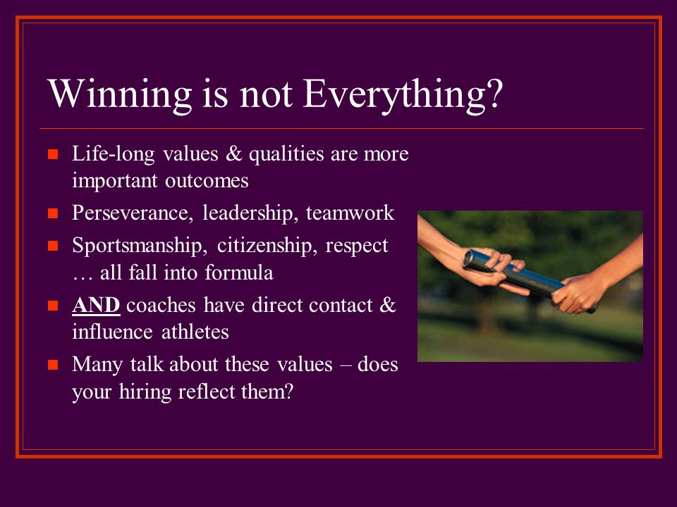 Winning is not Everything? Life-long values & qualities are more important outcomes Perseverance, leadership, teamwork Sportsmanship, citizenship, res