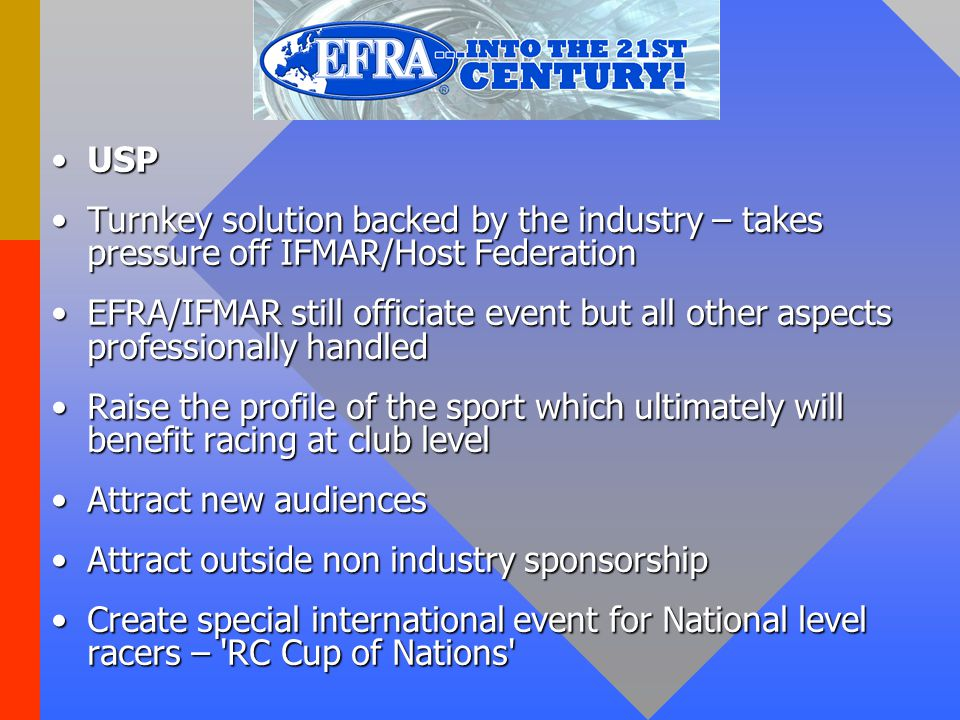 USPUSP Turnkey solution backed by the industry – takes pressure off IFMAR/Host FederationTurnkey solution backed by the industry – takes pressure off IFMAR/Host Federation EFRA/IFMAR still officiate event but all other aspects professionally handledEFRA/IFMAR still officiate event but all other aspects professionally handled Raise the profile of the sport which ultimately will benefit racing at club levelRaise the profile of the sport which ultimately will benefit racing at club level Attract new audiencesAttract new audiences Attract outside non industry sponsorshipAttract outside non industry sponsorship Create special international event for National level racers – RC Cup of Nations Create special international event for National level racers – RC Cup of Nations
