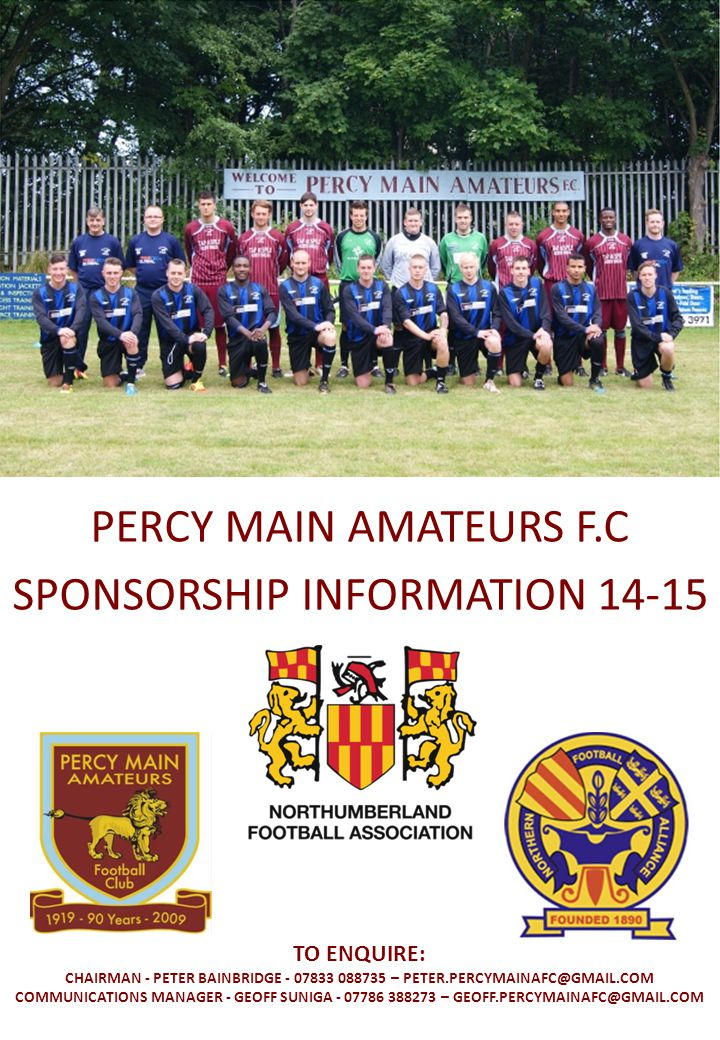 PERCY MAIN AMATEURS F.C SPONSORSHIP INFORMATION 14-15 TO ENQUIRE: CHAIRMAN - PETER BAINBRIDGE - 07833 088735 – PETER.PERCYMAINAFC@GMAIL.COM COMMUNICATIONS MANAGER - GEOFF SUNIGA - 07786 388273 – GEOFF.PERCYMAINAFC@GMAIL.COM