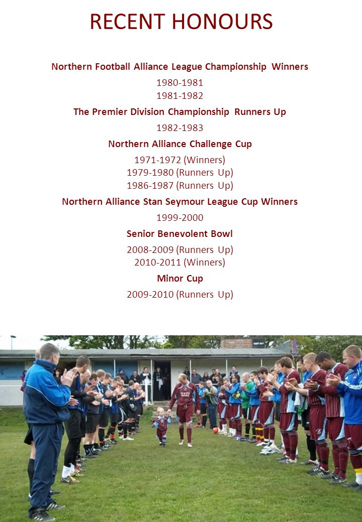 RECENT HONOURS Northern Football Alliance League Championship Winners 1980-1981 1981-1982 The Premier Division Championship Runners Up 1982-1983 Northern Alliance Challenge Cup 1971-1972 (Winners) 1979-1980 (Runners Up) 1986-1987 (Runners Up) Northern Alliance Stan Seymour League Cup Winners 1999-2000 Senior Benevolent Bowl 2008-2009 (Runners Up) 2010-2011 (Winners) Minor Cup 2009-2010 (Runners Up)