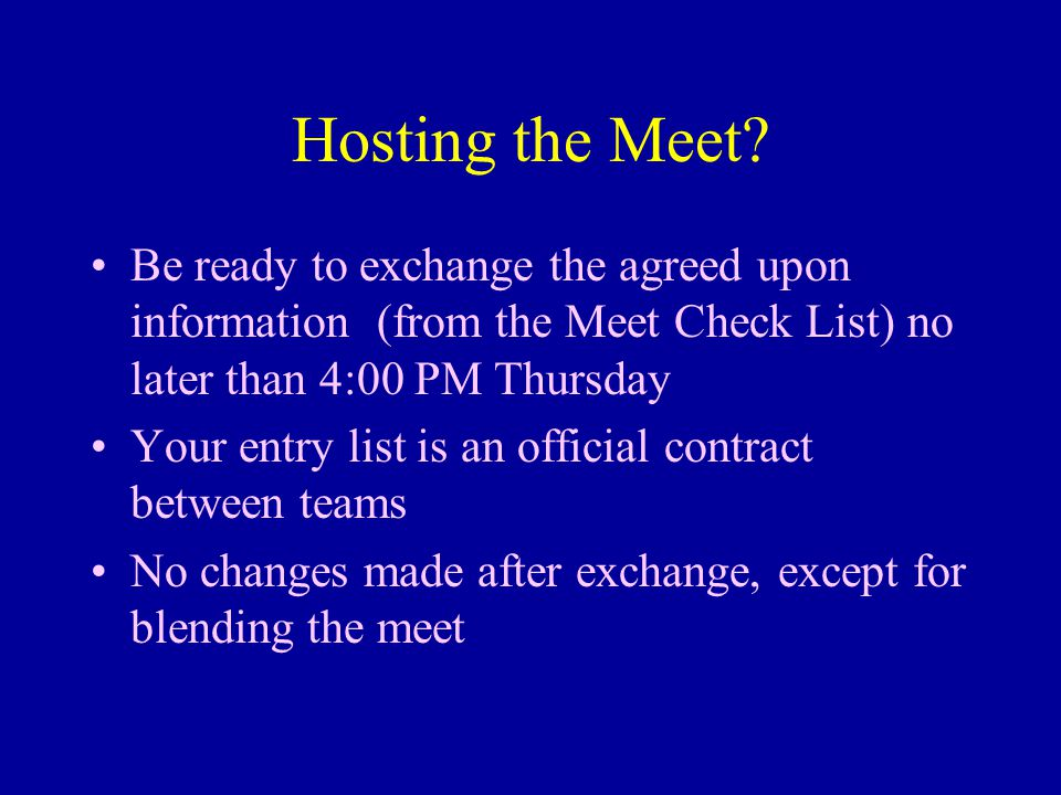 Hosting the Meet? Be ready to exchange the agreed upon information (from the Meet Check List) no later than 4:00 PM Thursday Your entry list is an off