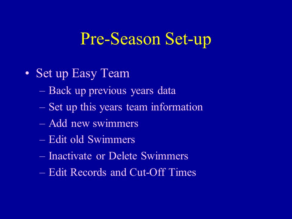 Pre-Season Set-up Set up Easy Team –Back up previous years data –Set up this years team information –Add new swimmers –Edit old Swimmers –Inactivate or Delete Swimmers –Edit Records and Cut-Off Times