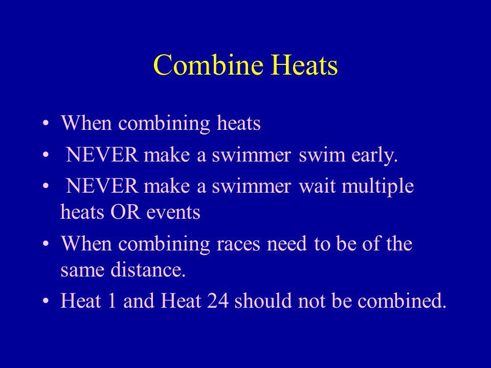 Combine Heats When combining heats NEVER make a swimmer swim early. NEVER make a swimmer wait multiple heats OR events When combining races need to be