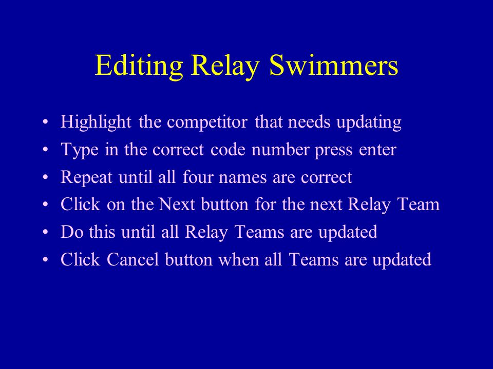 Editing Relay Swimmers Highlight the competitor that needs updating Type in the correct code number press enter Repeat until all four names are correct Click on the Next button for the next Relay Team Do this until all Relay Teams are updated Click Cancel button when all Teams are updated
