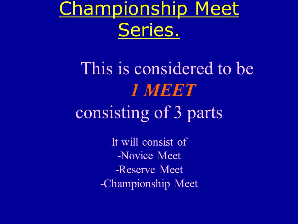 Championship Meet Series. This is considered to be 1 MEET consisting of 3 parts It will consist of -Novice Meet -Reserve Meet -Championship Meet