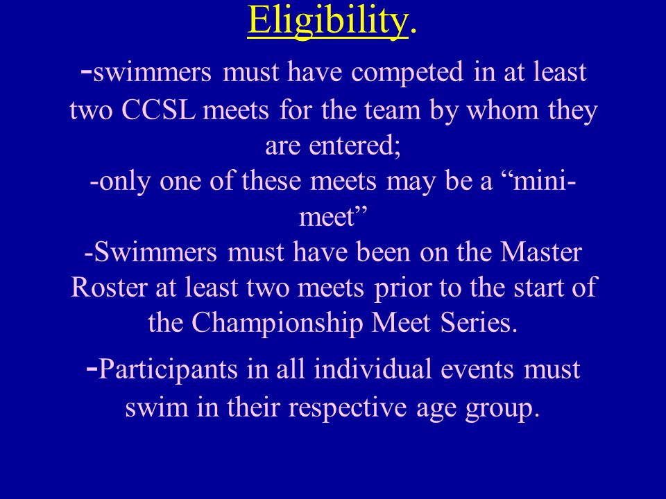 """Eligibility. - swimmers must have competed in at least two CCSL meets for the team by whom they are entered; -only one of these meets may be a """"mini-"""