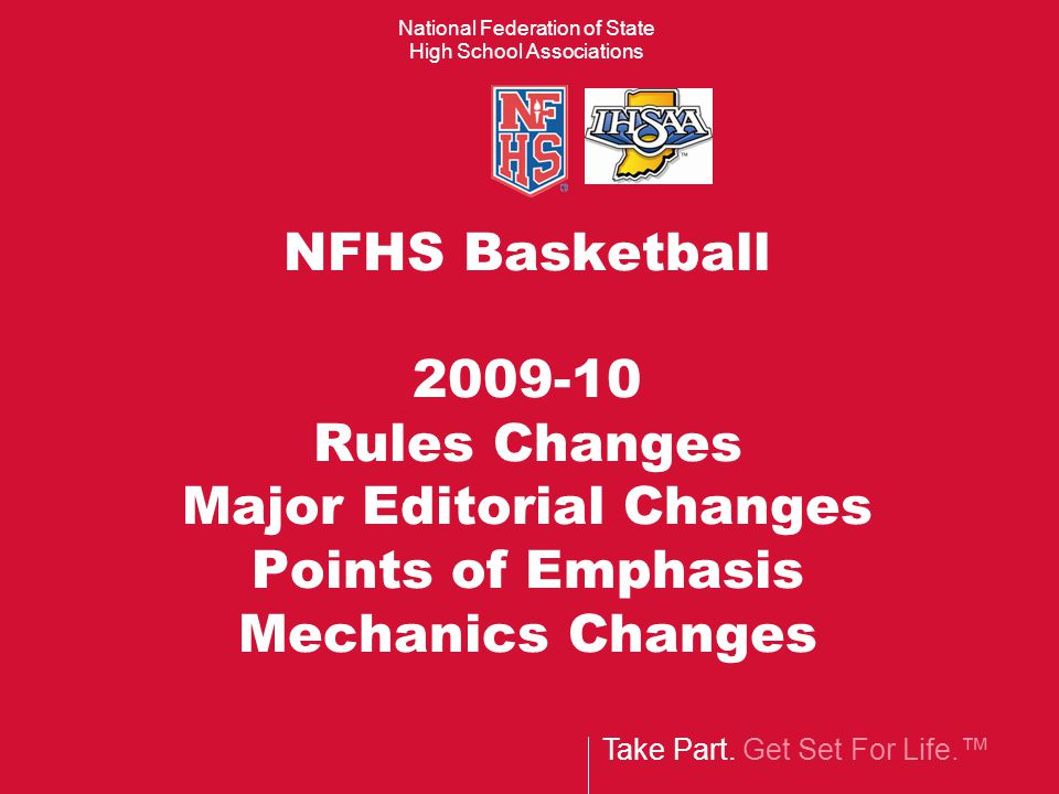 Take Part. Get Set For Life.™ National Federation of State High School Associations NFHS Basketball 2009-10 Rules Changes Major Editorial Changes Poin