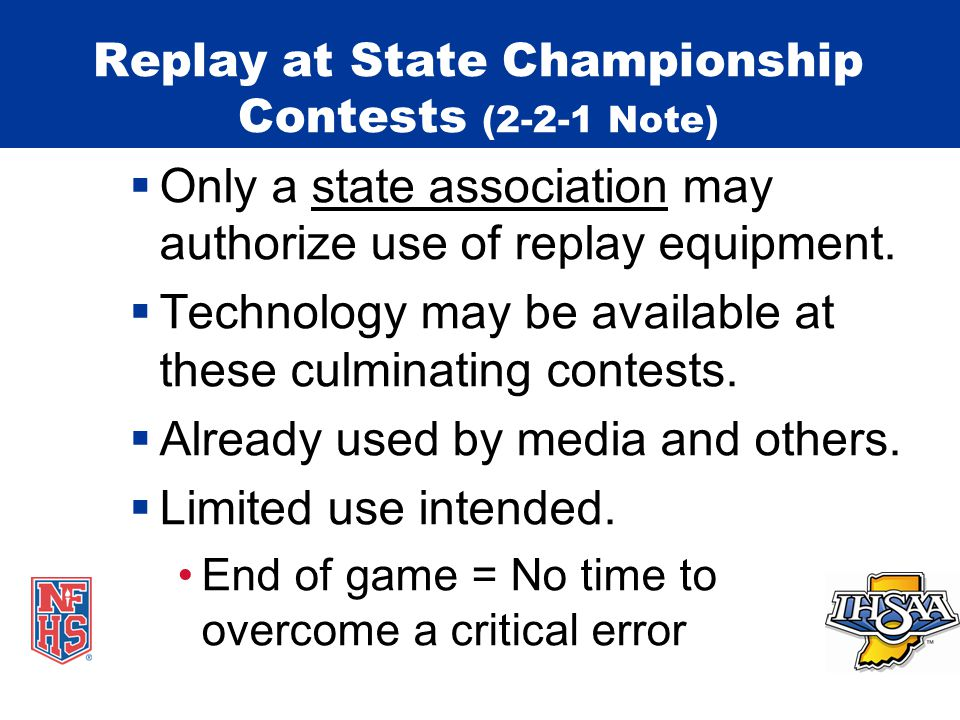Replay at State Championship Contests (2-2-1 Note)  Specific regulations : State championship series contest(s) only – determined by state association Facilities; equipment available Equity Used by game or replay officials – determined by state association Experience Training