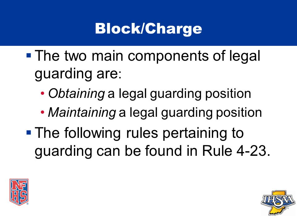 Block/Charge  The two main components of legal guarding are : Obtaining a legal guarding position Maintaining a legal guarding position  The following rules pertaining to guarding can be found in Rule 4-23.