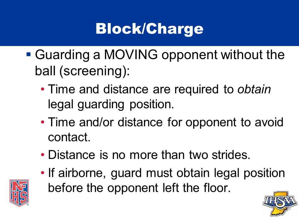 Block/Charge  Guarding a MOVING opponent without the ball (screening): Time and distance are required to obtain legal guarding position.