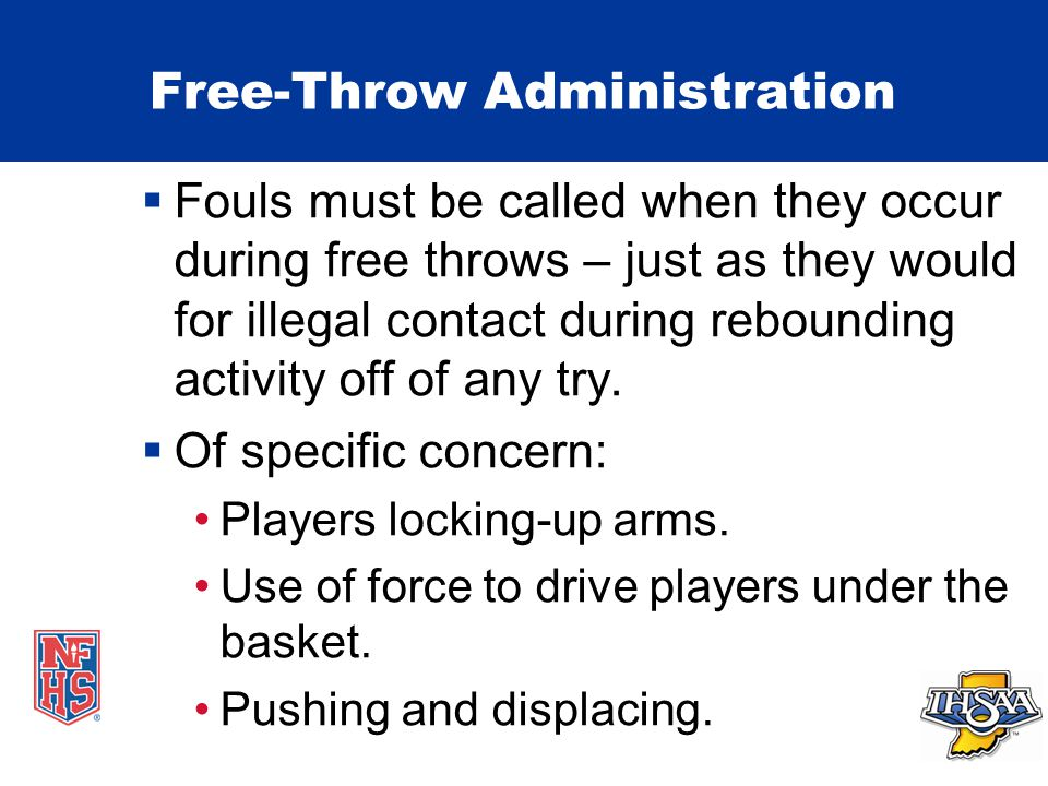 Free-Throw Administration  Fouls must be called when they occur during free throws – just as they would for illegal contact during rebounding activity off of any try.