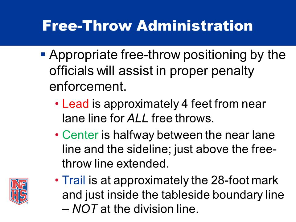 Free-Throw Administration  Appropriate free-throw positioning by the officials will assist in proper penalty enforcement.