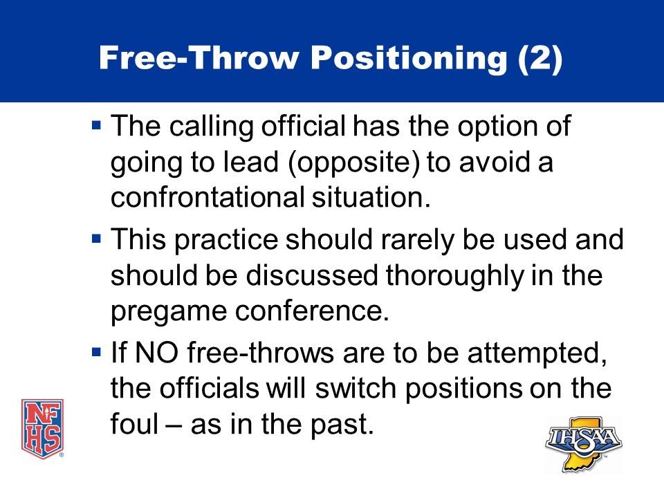 Free-Throw Positioning (2)  The calling official has the option of going to lead (opposite) to avoid a confrontational situation.