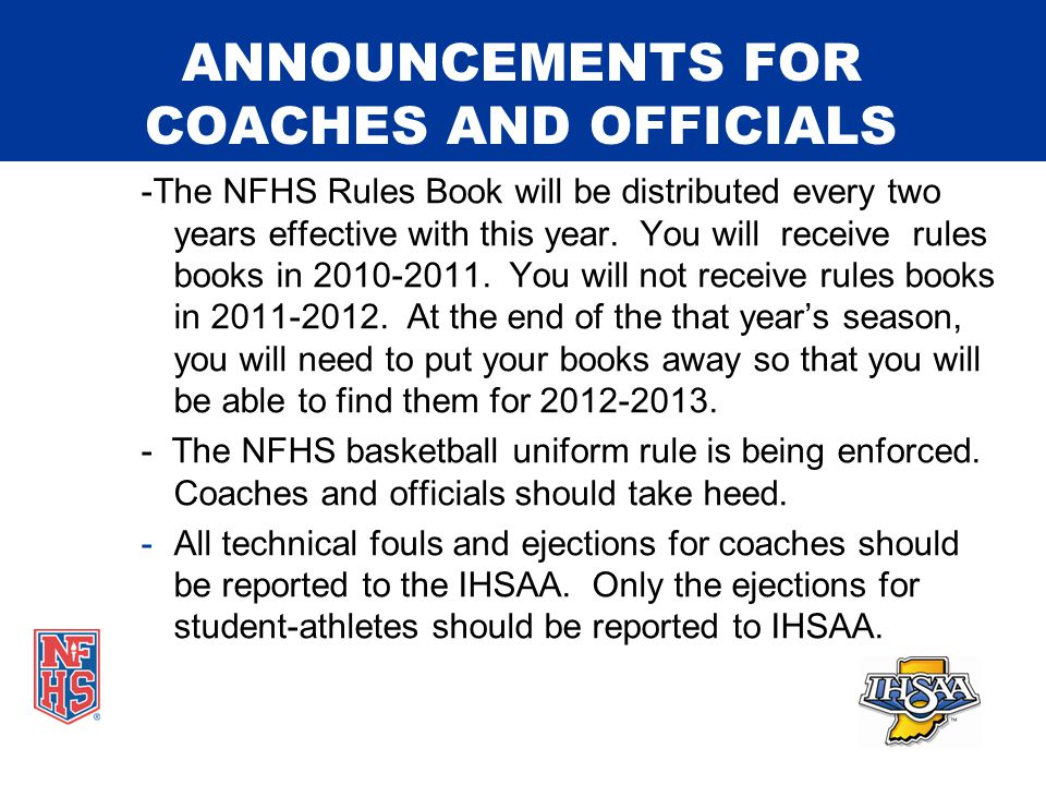 ANNOUNCEMENTS FOR COACHES AND OFFICIALS -The NFHS Rules Book will be distributed every two years effective with this year.