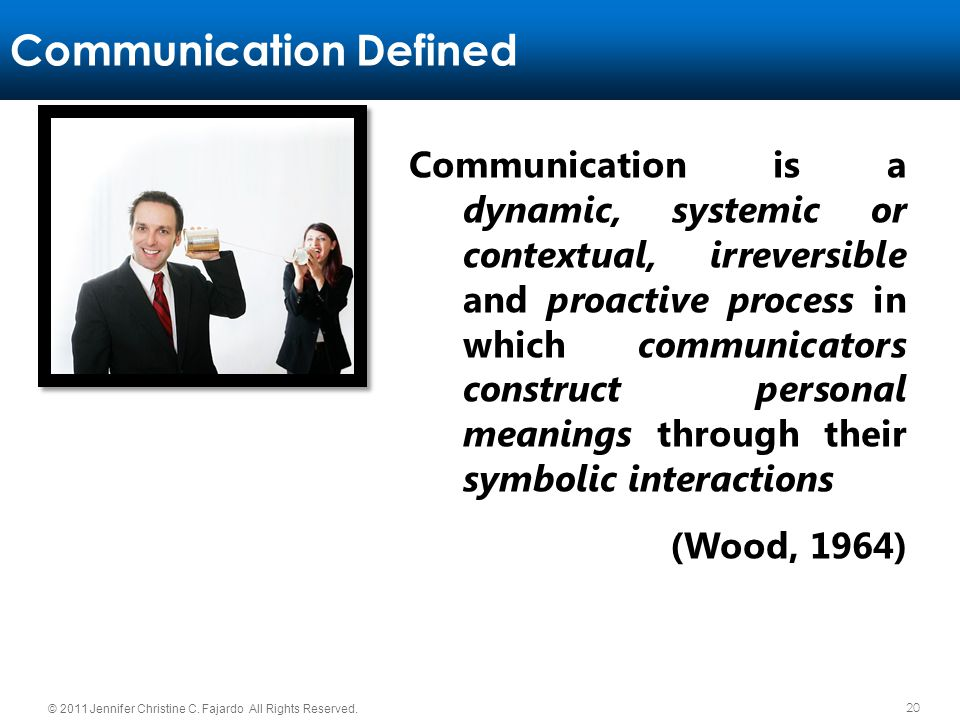 20 © 2011 Jennifer Christine C. Fajardo All Rights Reserved. Communication Defined Communication is a dynamic, systemic or contextual, irreversible an