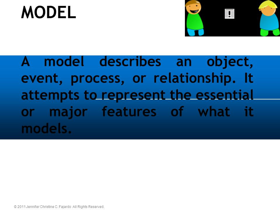 © 2011 Jennifer Christine C. Fajardo All Rights Reserved. A model describes an object, event, process, or relationship. It attempts to represent the e
