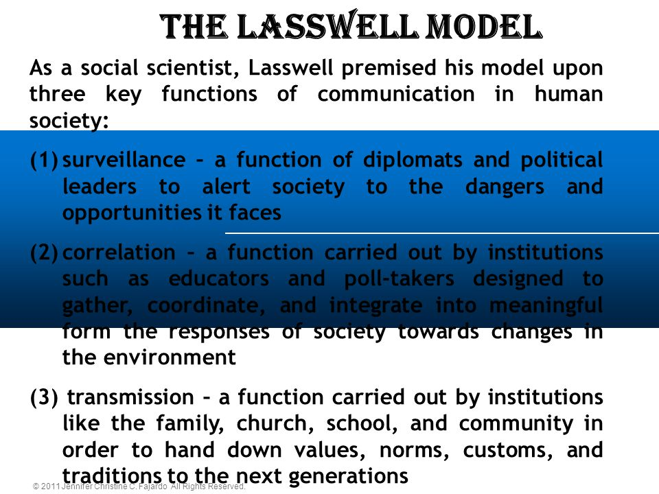 © 2011 Jennifer Christine C. Fajardo All Rights Reserved. The LASSWELL Model As a social scientist, Lasswell premised his model upon three key functio