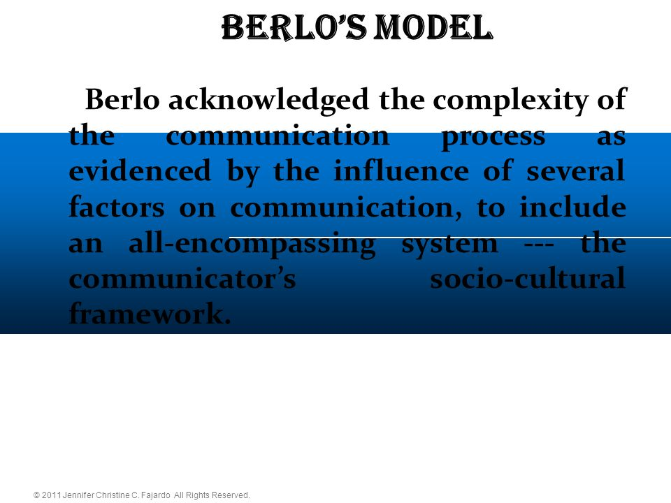 © 2011 Jennifer Christine C. Fajardo All Rights Reserved. BERLO'S Model  Berlo acknowledged the complexity of the communication process as evidenced