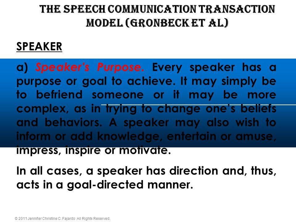 © 2011 Jennifer Christine C. Fajardo All Rights Reserved. THE SPEECH COMMUNICATION TRANSACTION Model (Gronbeck et al) SPEAKER a) Speaker's Purpose. Ev
