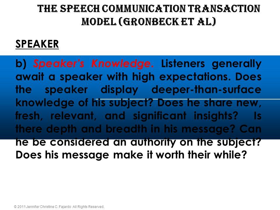 © 2011 Jennifer Christine C. Fajardo All Rights Reserved. THE SPEECH COMMUNICATION TRANSACTION Model (Gronbeck et al) SPEAKER b) Speaker's Knowledge.