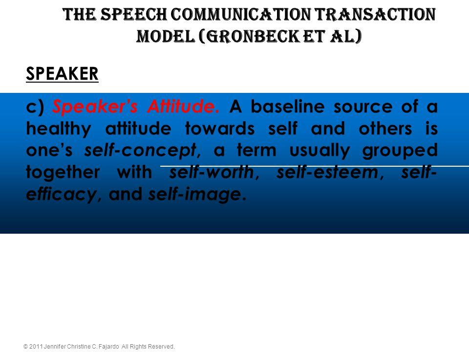 © 2011 Jennifer Christine C. Fajardo All Rights Reserved. THE SPEECH COMMUNICATION TRANSACTION Model (Gronbeck et al) SPEAKER c) Speaker's Attitude. A