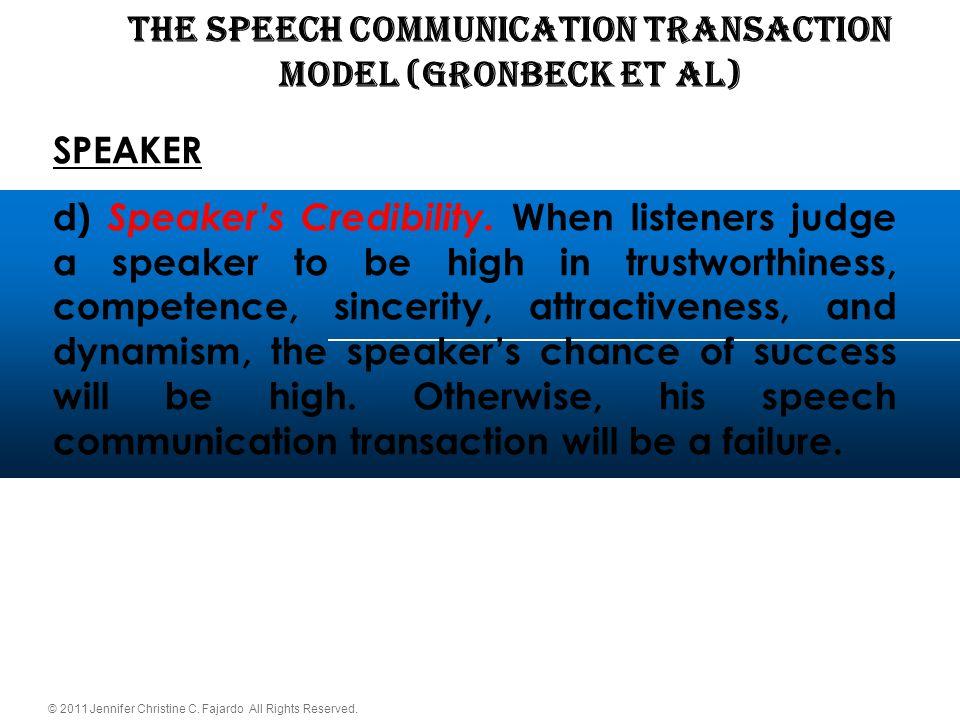 © 2011 Jennifer Christine C. Fajardo All Rights Reserved. THE SPEECH COMMUNICATION TRANSACTION Model (Gronbeck et al) SPEAKER d) Speaker's Credibility