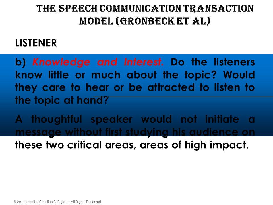 © 2011 Jennifer Christine C. Fajardo All Rights Reserved. THE SPEECH COMMUNICATION TRANSACTION Model (Gronbeck et al) LISTENER b) Knowledge and Intere