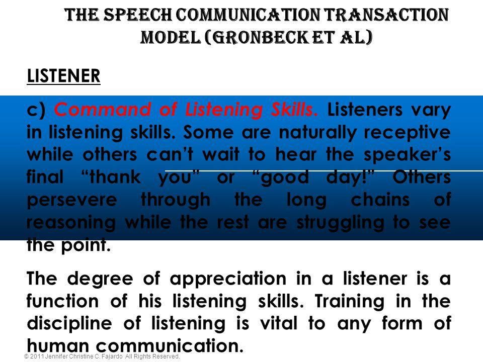 © 2011 Jennifer Christine C. Fajardo All Rights Reserved. THE SPEECH COMMUNICATION TRANSACTION Model (Gronbeck et al) LISTENER c) Command of Listening
