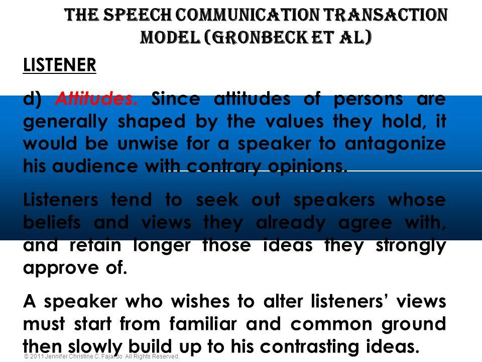© 2011 Jennifer Christine C. Fajardo All Rights Reserved. THE SPEECH COMMUNICATION TRANSACTION Model (Gronbeck et al) LISTENER d) Attitudes. Since att